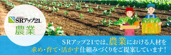 SRアップ21では、農業における人材を求め・育て・活かす仕組みづくりをご提案しています!